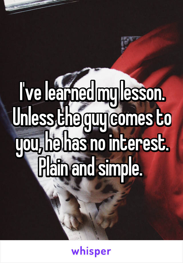 I've learned my lesson. Unless the guy comes to you, he has no interest. Plain and simple.
