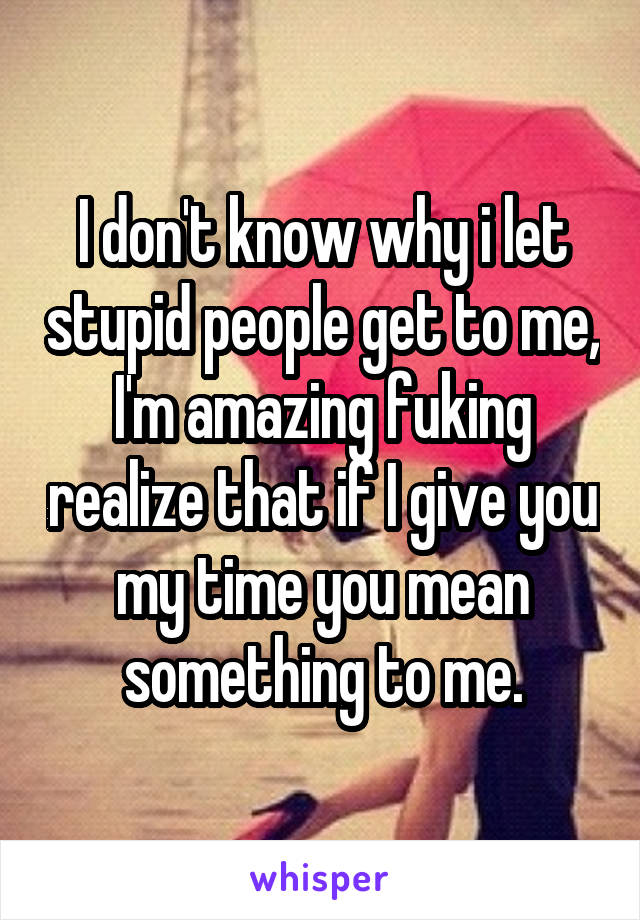 I don't know why i let stupid people get to me, I'm amazing fuking realize that if I give you my time you mean something to me.