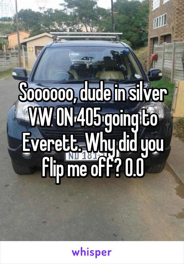 Soooooo, dude in silver VW ON 405 going to Everett. Why did you flip me off? O.O
