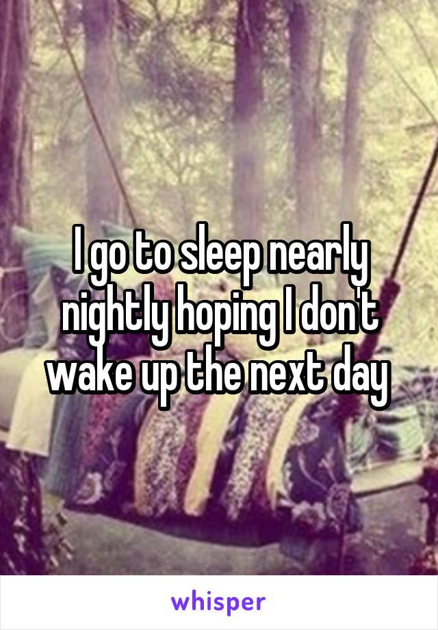 I go to sleep nearly nightly hoping I don't wake up the next day