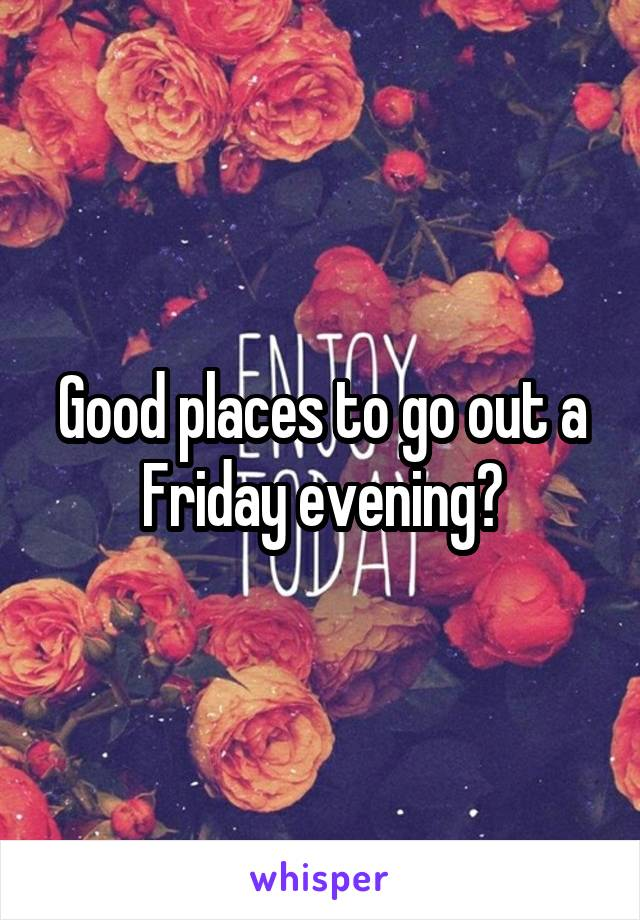 Good places to go out a Friday evening?