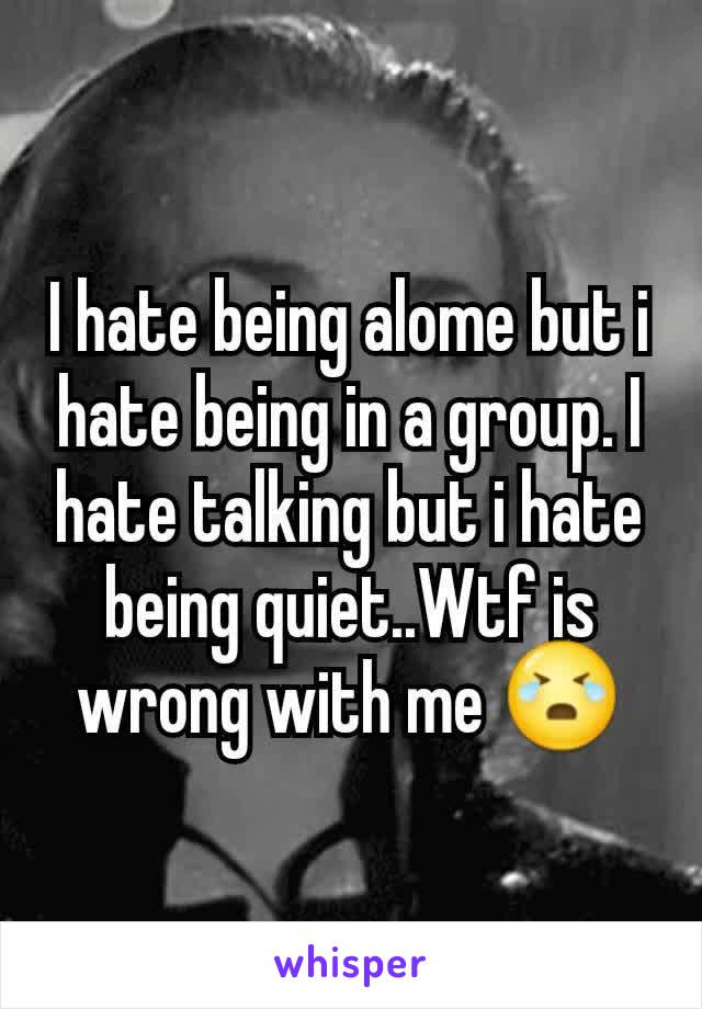 I hate being alome but i hate being in a group. I hate talking but i hate being quiet..Wtf is wrong with me 😭