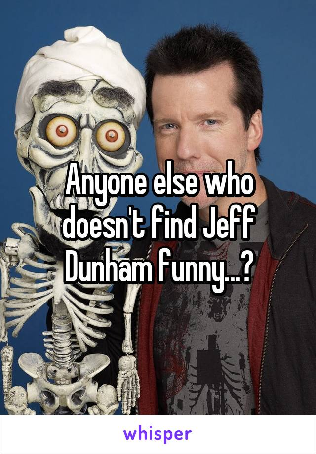Anyone else who doesn't find Jeff Dunham funny...?