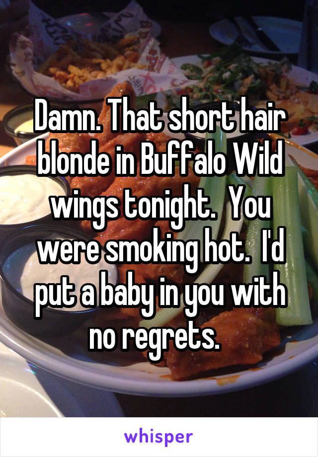 Damn. That short hair blonde in Buffalo Wild wings tonight.  You were smoking hot.  I'd put a baby in you with no regrets.