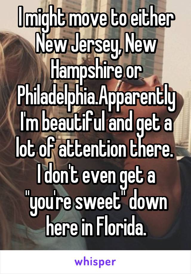 """I might move to either New Jersey, New Hampshire or Philadelphia.Apparently I'm beautiful and get a lot of attention there.  I don't even get a """"you're sweet"""" down here in Florida."""