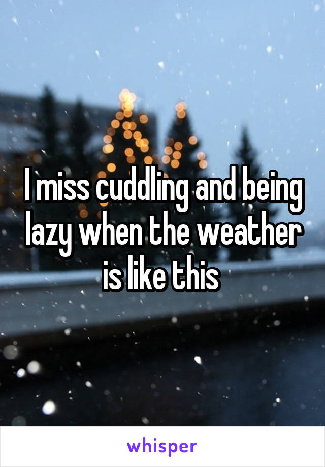 I miss cuddling and being lazy when the weather is like this