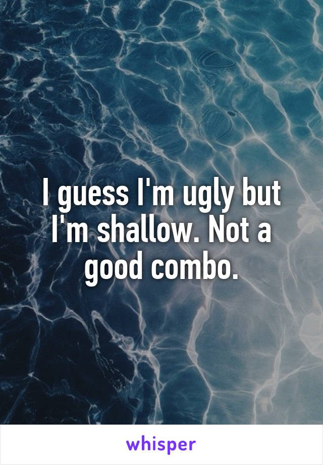 I guess I'm ugly but I'm shallow. Not a good combo.