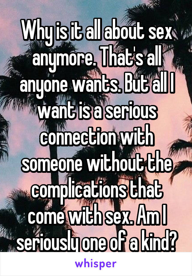 Why is it all about sex anymore. That's all anyone wants. But all I want is a serious connection with someone without the complications that come with sex. Am I seriously one of a kind?