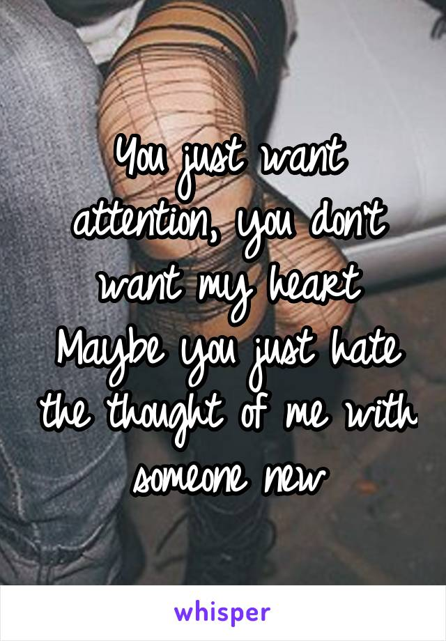 You just want attention, you don't want my heart Maybe you just hate the thought of me with someone new