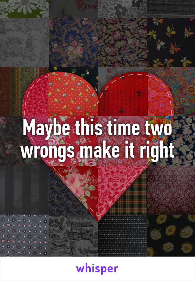 Maybe this time two wrongs make it right