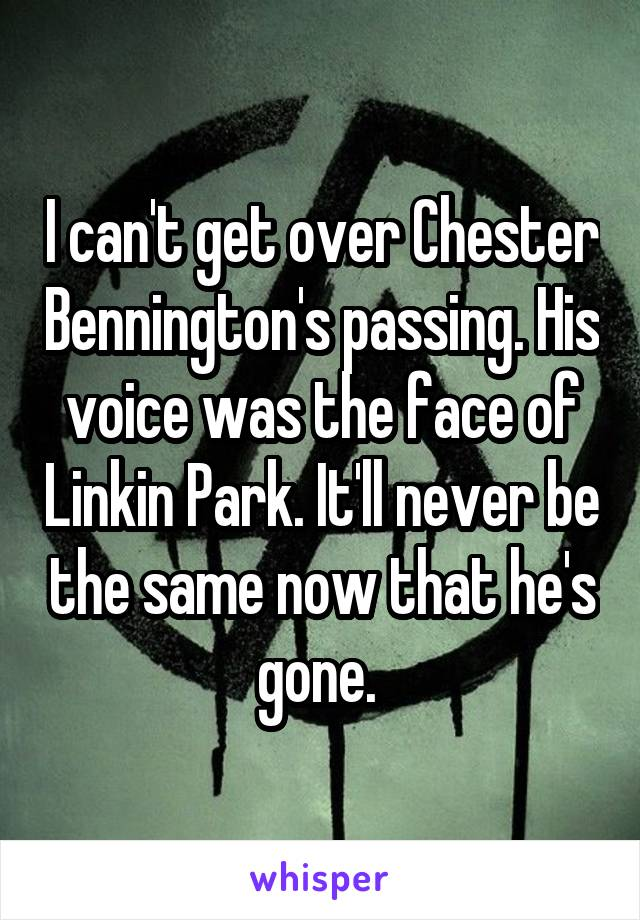 I can't get over Chester Bennington's passing. His voice was the face of Linkin Park. It'll never be the same now that he's gone.