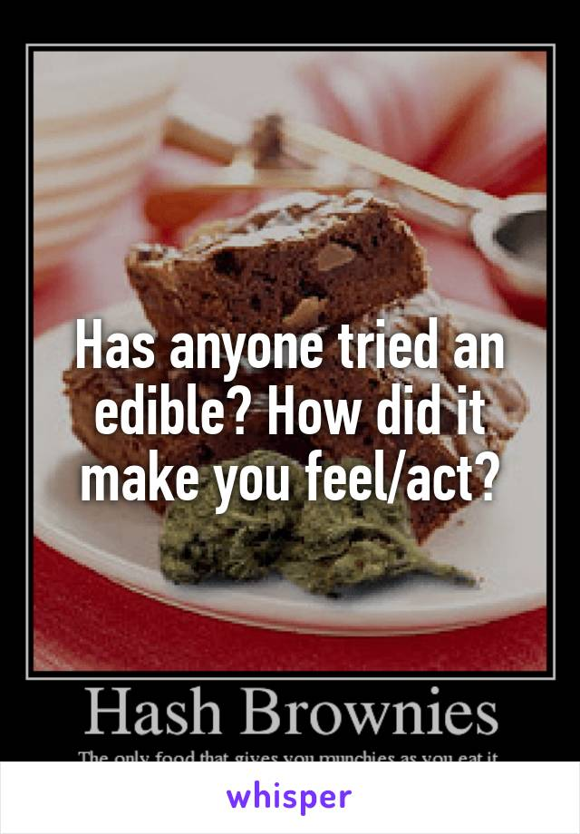 Has anyone tried an edible? How did it make you feel/act?