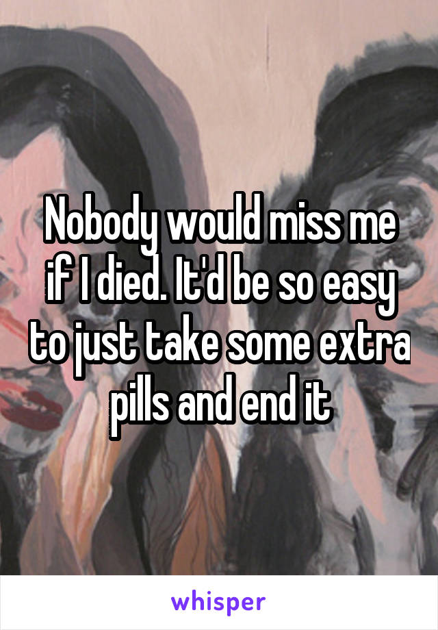 Nobody would miss me if I died. It'd be so easy to just take some extra pills and end it
