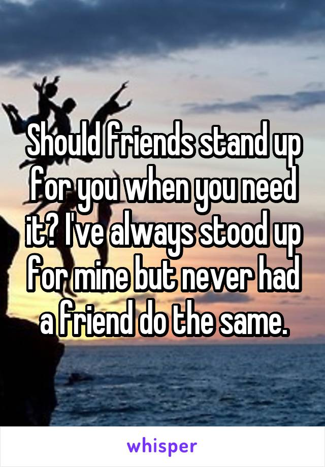 Should friends stand up for you when you need it? I've always stood up for mine but never had a friend do the same.