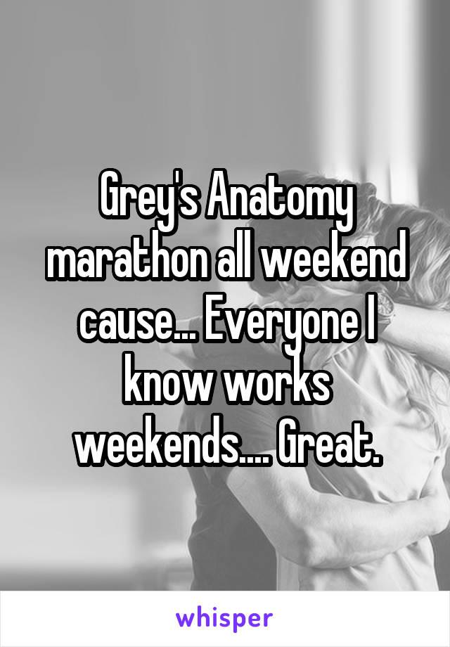 Grey's Anatomy marathon all weekend cause... Everyone I know works weekends.... Great.