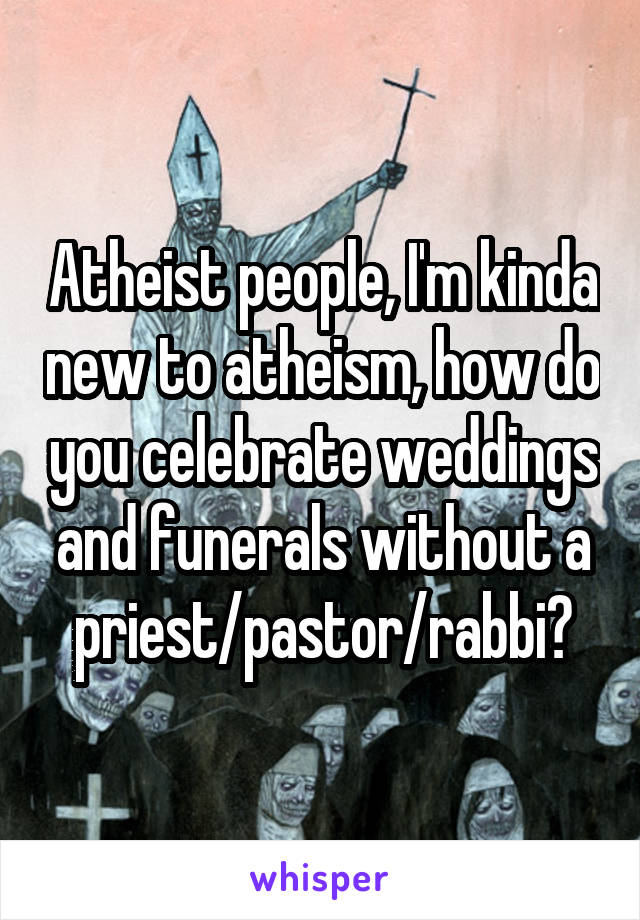 Atheist people, I'm kinda new to atheism, how do you celebrate weddings and funerals without a priest/pastor/rabbi?
