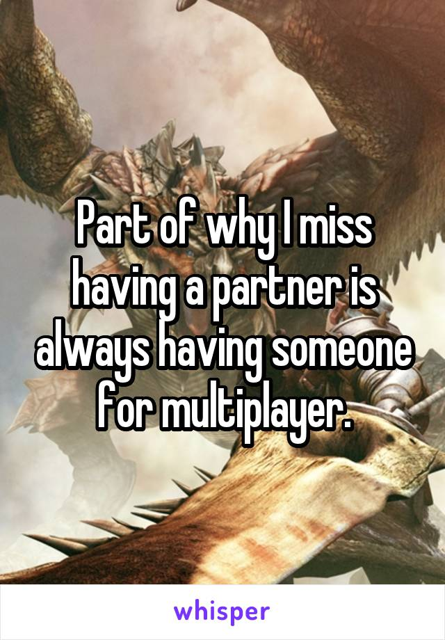 Part of why I miss having a partner is always having someone for multiplayer.