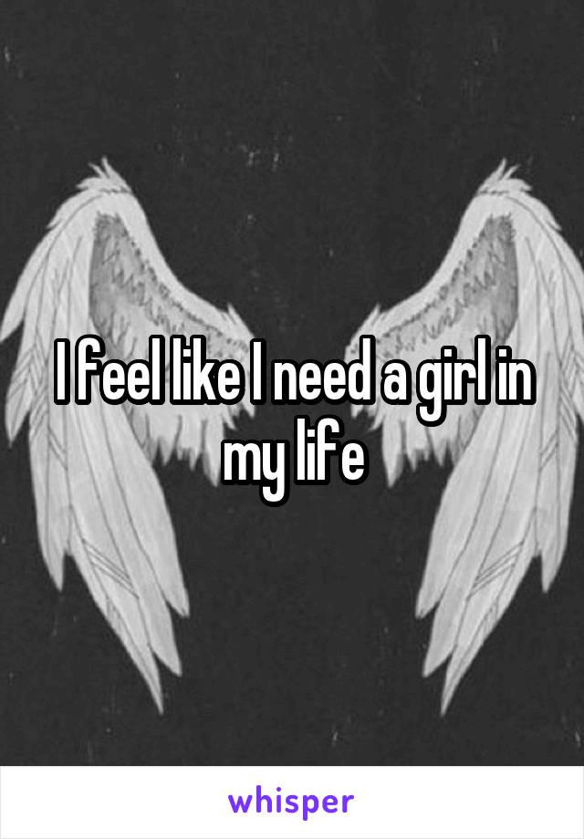 I feel like I need a girl in my life