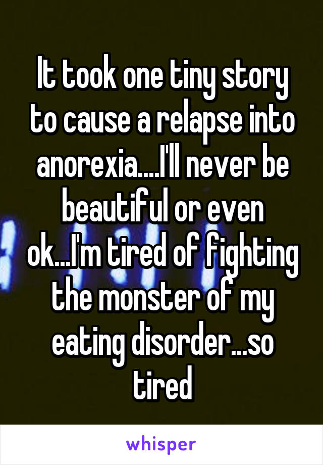 It took one tiny story to cause a relapse into anorexia....I'll never be beautiful or even ok...I'm tired of fighting the monster of my eating disorder...so tired