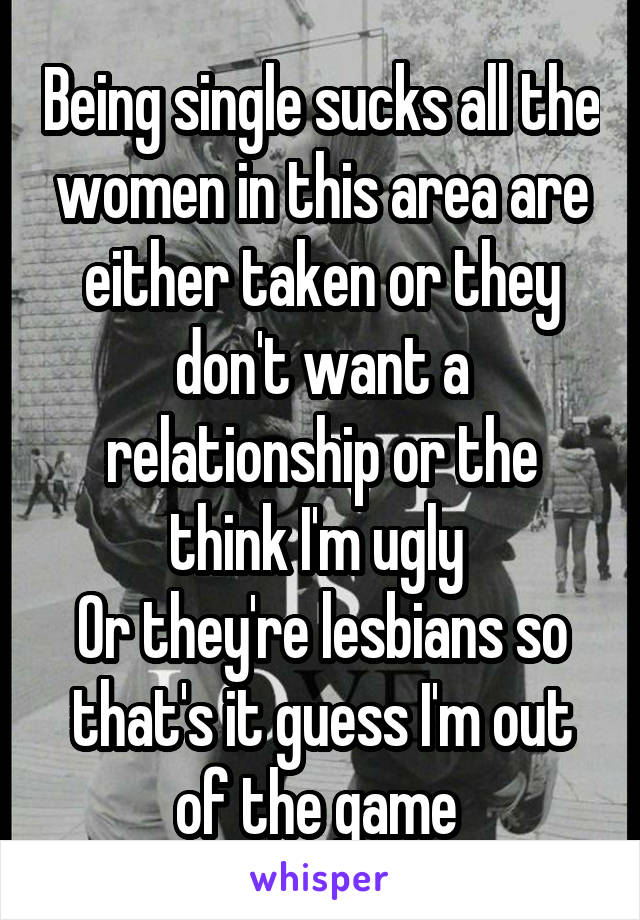 Being single sucks all the women in this area are either taken or they don't want a relationship or the think I'm ugly  Or they're lesbians so that's it guess I'm out of the game