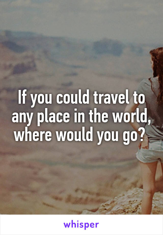 If you could travel to any place in the world, where would you go?