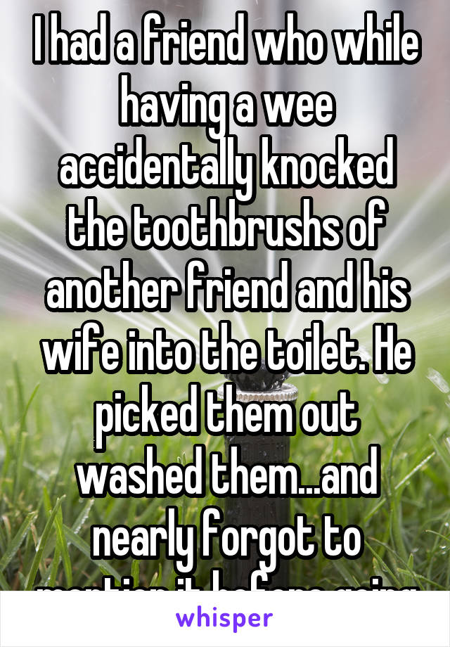 I had a friend who while having a wee accidentally knocked the toothbrushs of another friend and his wife into the toilet. He picked them out washed them...and nearly forgot to mention it before going