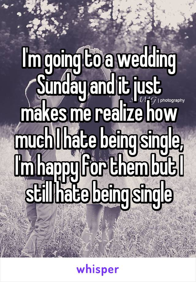 I'm going to a wedding Sunday and it just makes me realize how much I hate being single, I'm happy for them but I still hate being single