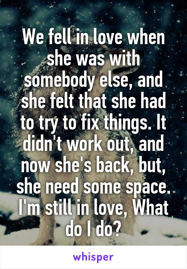We fell in love when she was with somebody else, and she felt that she had to try to fix things. It didn't work out, and now she's back, but, she need some space. I'm still in love, What do I do?