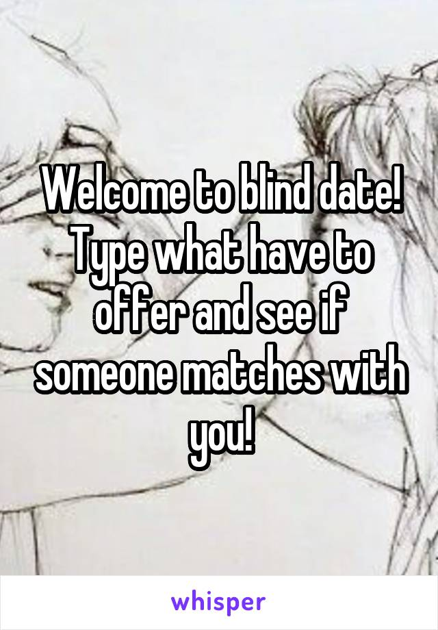 Welcome to blind date! Type what have to offer and see if someone matches with you!