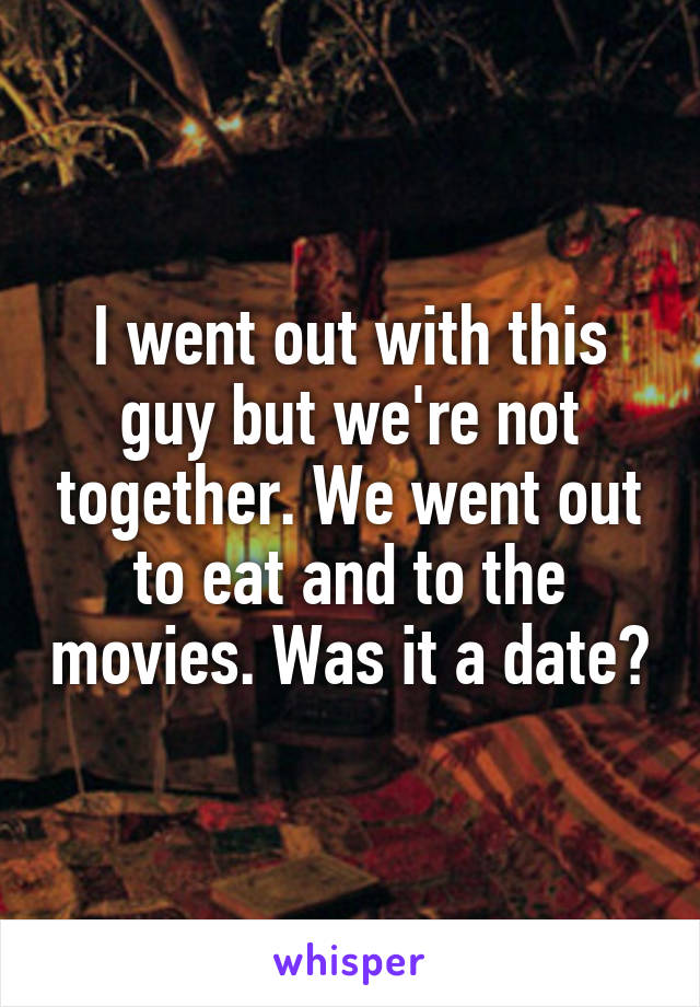 I went out with this guy but we're not together. We went out to eat and to the movies. Was it a date?