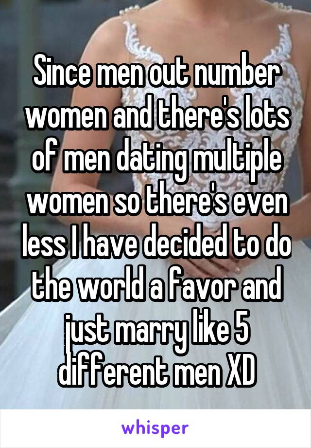 Since men out number women and there's lots of men dating multiple women so there's even less I have decided to do the world a favor and just marry like 5 different men XD