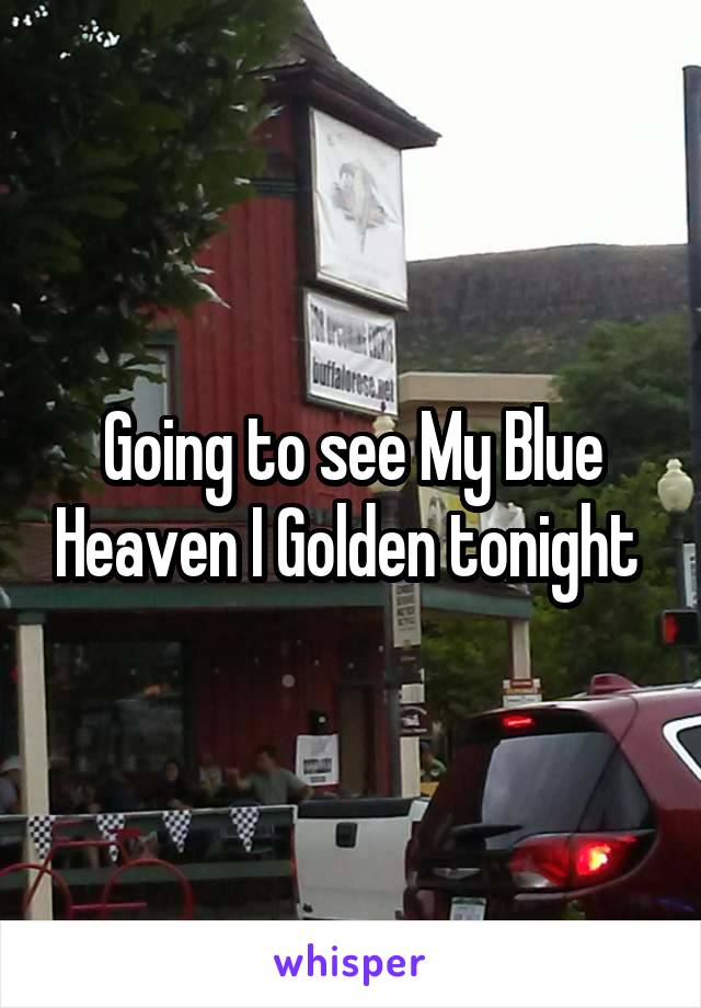 Going to see My Blue Heaven I Golden tonight