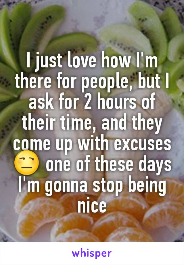 I just love how I'm there for people, but I ask for 2 hours of their time, and they come up with excuses 😒 one of these days I'm gonna stop being nice