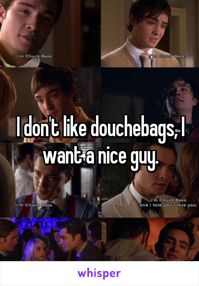 I don't like douchebags, I want a nice guy.