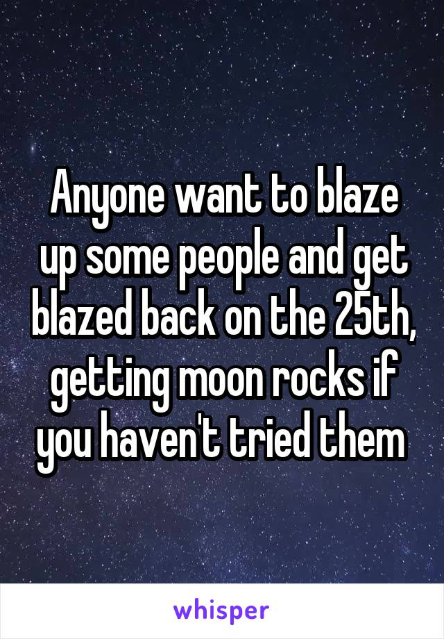 Anyone want to blaze up some people and get blazed back on the 25th, getting moon rocks if you haven't tried them