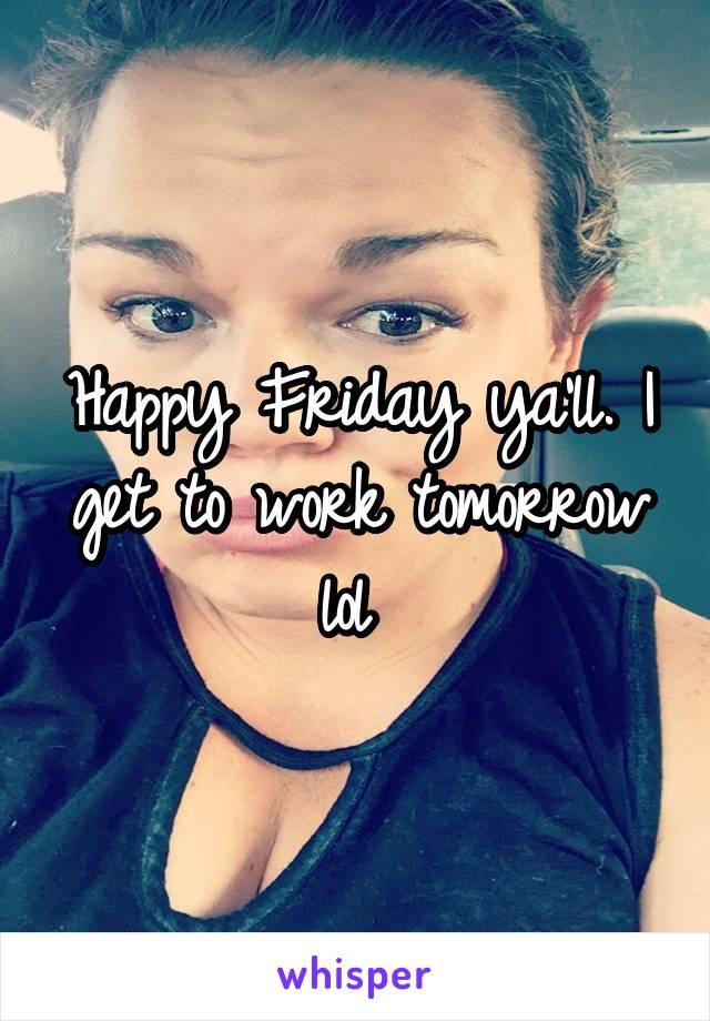 Happy Friday ya'll. I get to work tomorrow lol