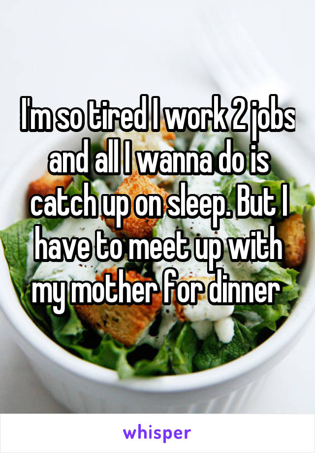 I'm so tired I work 2 jobs and all I wanna do is catch up on sleep. But I have to meet up with my mother for dinner