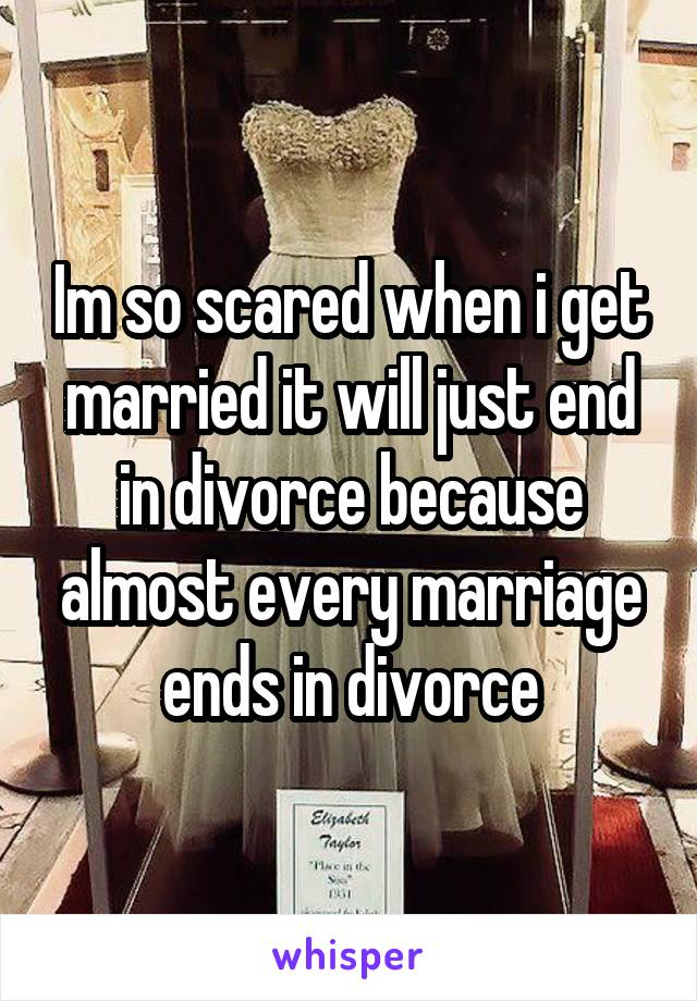 Im so scared when i get married it will just end in divorce because almost every marriage ends in divorce