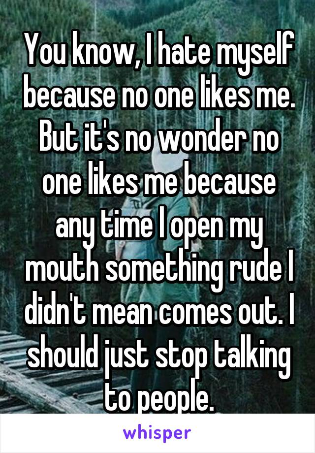 You know, I hate myself because no one likes me. But it's no wonder no one likes me because any time I open my mouth something rude I didn't mean comes out. I should just stop talking to people.
