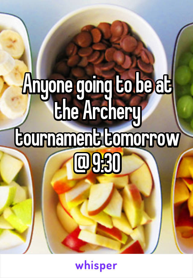 Anyone going to be at the Archery tournament tomorrow @ 9:30