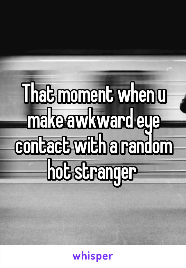 That moment when u make awkward eye contact with a random hot stranger