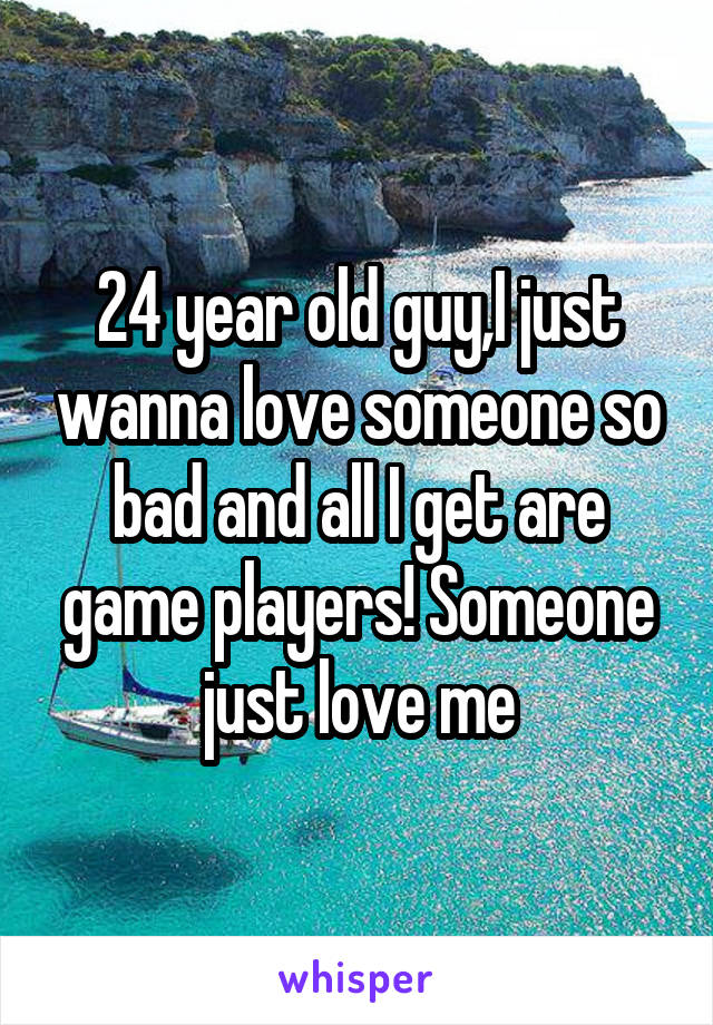 24 year old guy,I just wanna love someone so bad and all I get are game players! Someone just love me