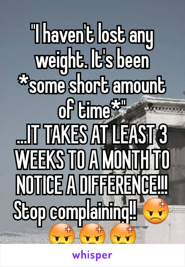 """""""I haven't lost any weight. It's been *some short amount of time*"""" ...IT TAKES AT LEAST 3 WEEKS TO A MONTH TO NOTICE A DIFFERENCE!!! Stop complaining!! 😡😡😡😡"""