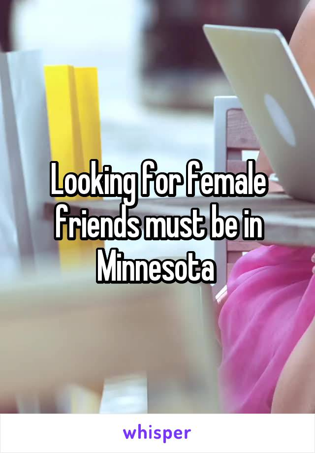 Looking for female friends must be in Minnesota
