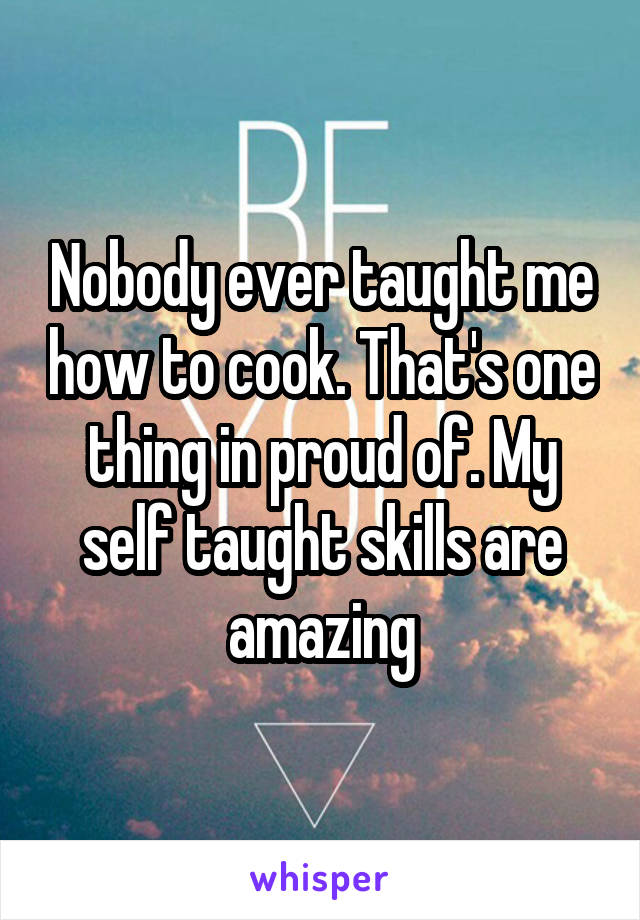 Nobody ever taught me how to cook. That's one thing in proud of. My self taught skills are amazing