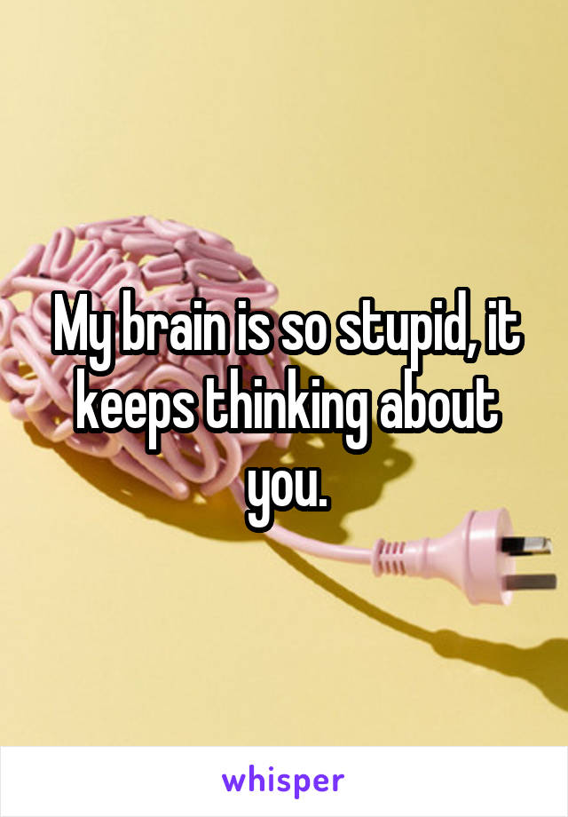 My brain is so stupid, it keeps thinking about you.