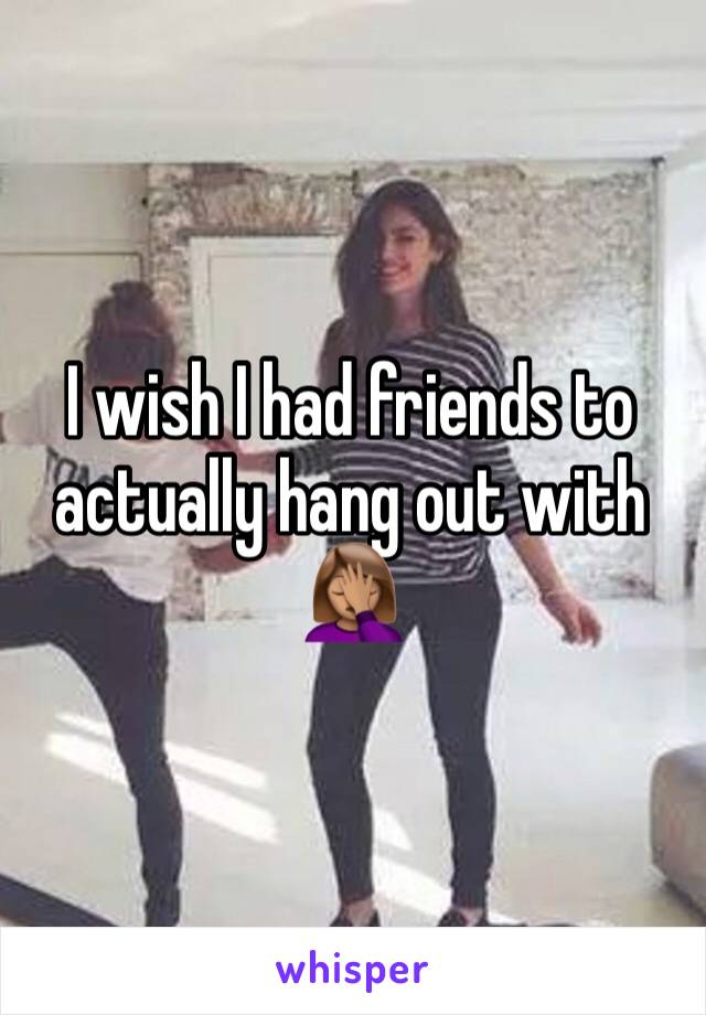 I wish I had friends to actually hang out with 🤦🏽♀️