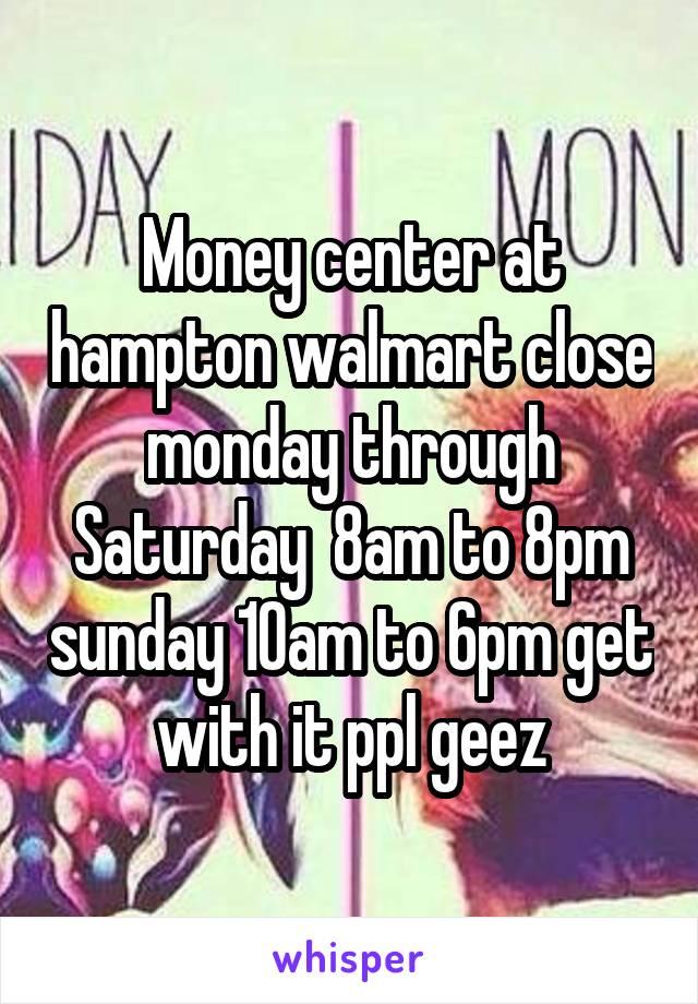 Money center at hampton walmart close monday through Saturday  8am to 8pm sunday 10am to 6pm get with it ppl geez