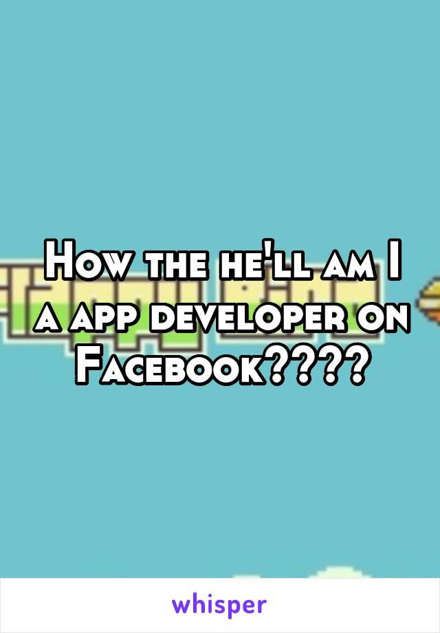 How the he'll am I a app developer on Facebook????
