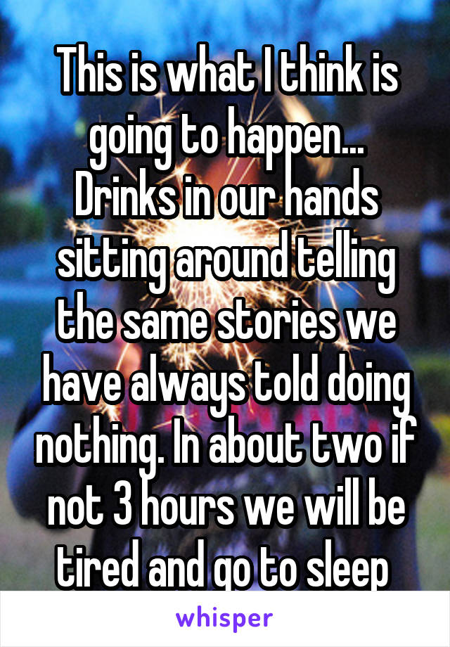 This is what I think is going to happen... Drinks in our hands sitting around telling the same stories we have always told doing nothing. In about two if not 3 hours we will be tired and go to sleep